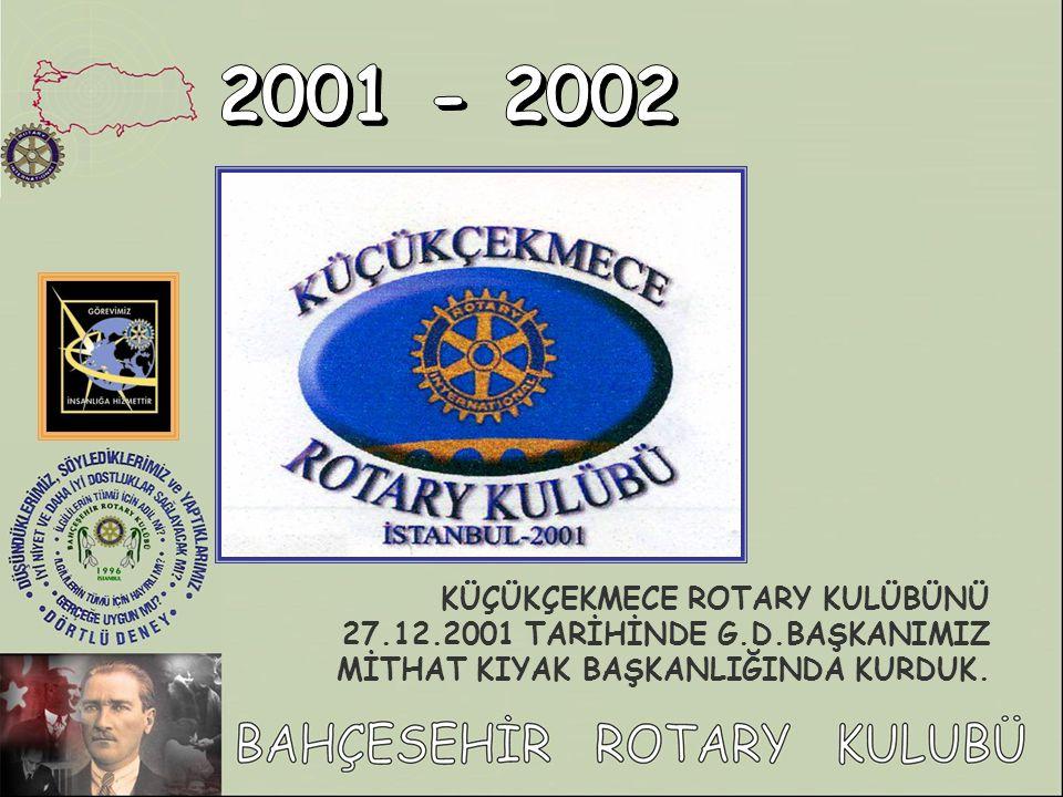 2001 - 2002 KÜÇÜKÇEKMECE ROTARY KULÜBÜNÜ 27.12.2001 TARİHİNDE G.D.BAŞKANIMIZ MİTHAT KIYAK BAŞKANLIĞINDA KURDUK.