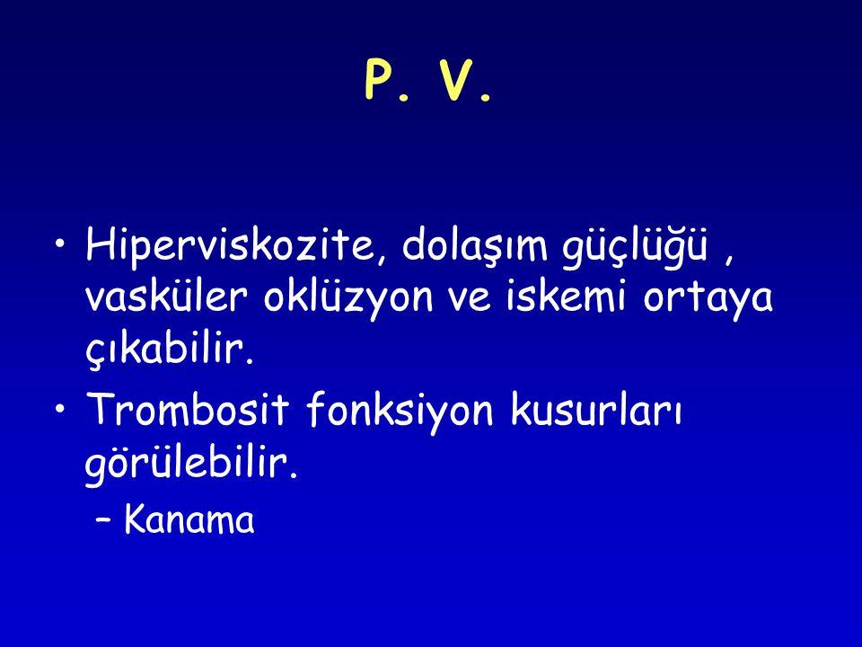 P. V. Hiperviskozite, dolaşım güçlüğü , vasküler oklüzyon ve iskemi ortaya çıkabilir. Trombosit fonksiyon kusurları görülebilir.