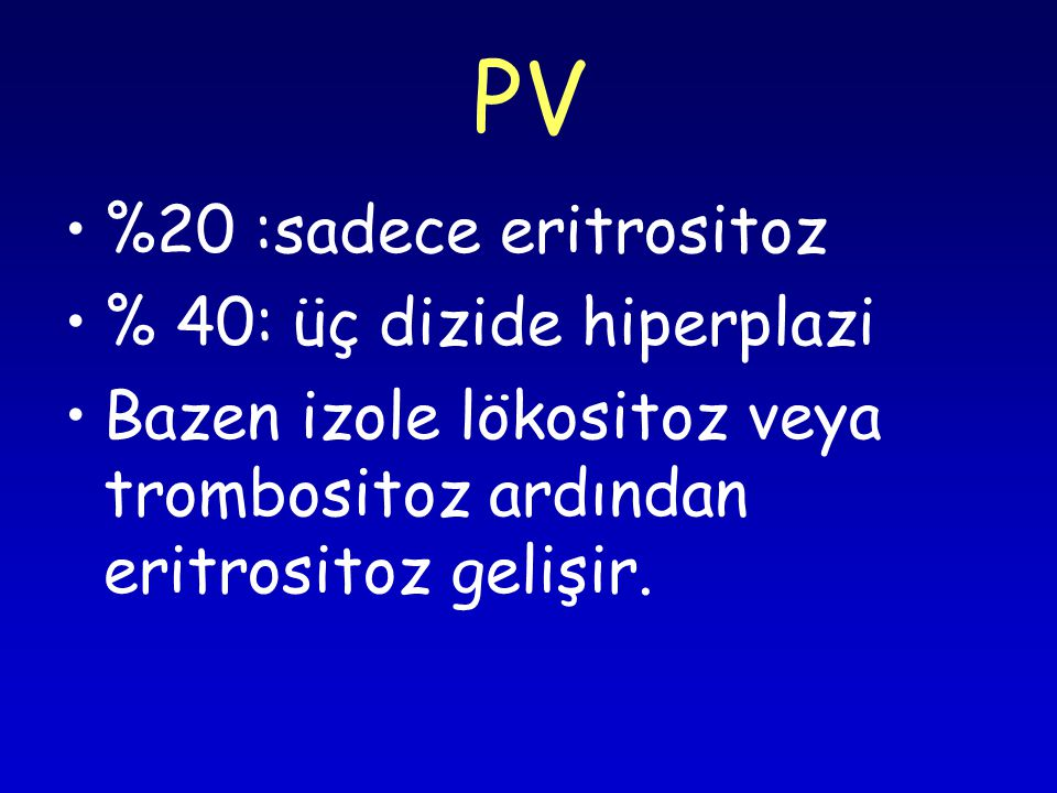 PV %20 :sadece eritrositoz % 40: üç dizide hiperplazi