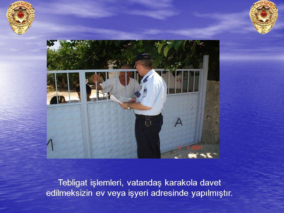 Tebligat işlemleri, vatandaş karakola davet edilmeksizin ev veya işyeri adresinde yapılmıştır.
