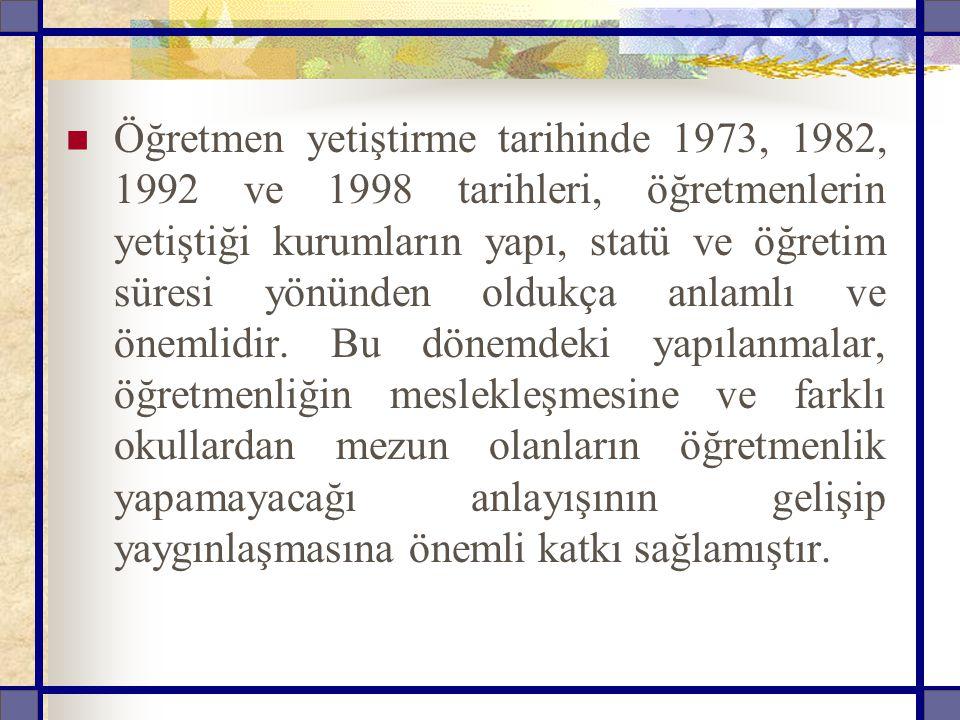 Öğretmen yetiştirme tarihinde 1973, 1982, 1992 ve 1998 tarihleri, öğretmenlerin yetiştiği kurumların yapı, statü ve öğretim süresi yönünden oldukça anlamlı ve önemlidir.