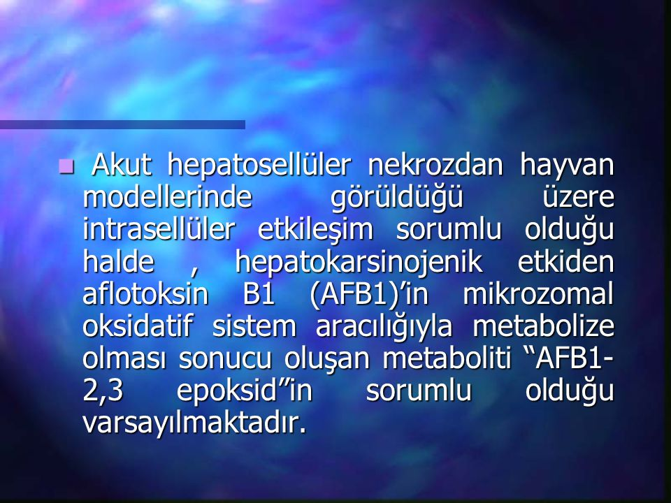 Akut hepatosellüler nekrozdan hayvan modellerinde görüldüğü üzere intrasellüler etkileşim sorumlu olduğu halde , hepatokarsinojenik etkiden aflotoksin B1 (AFB1)'in mikrozomal oksidatif sistem aracılığıyla metabolize olması sonucu oluşan metaboliti AFB1-2,3 epoksid in sorumlu olduğu varsayılmaktadır.
