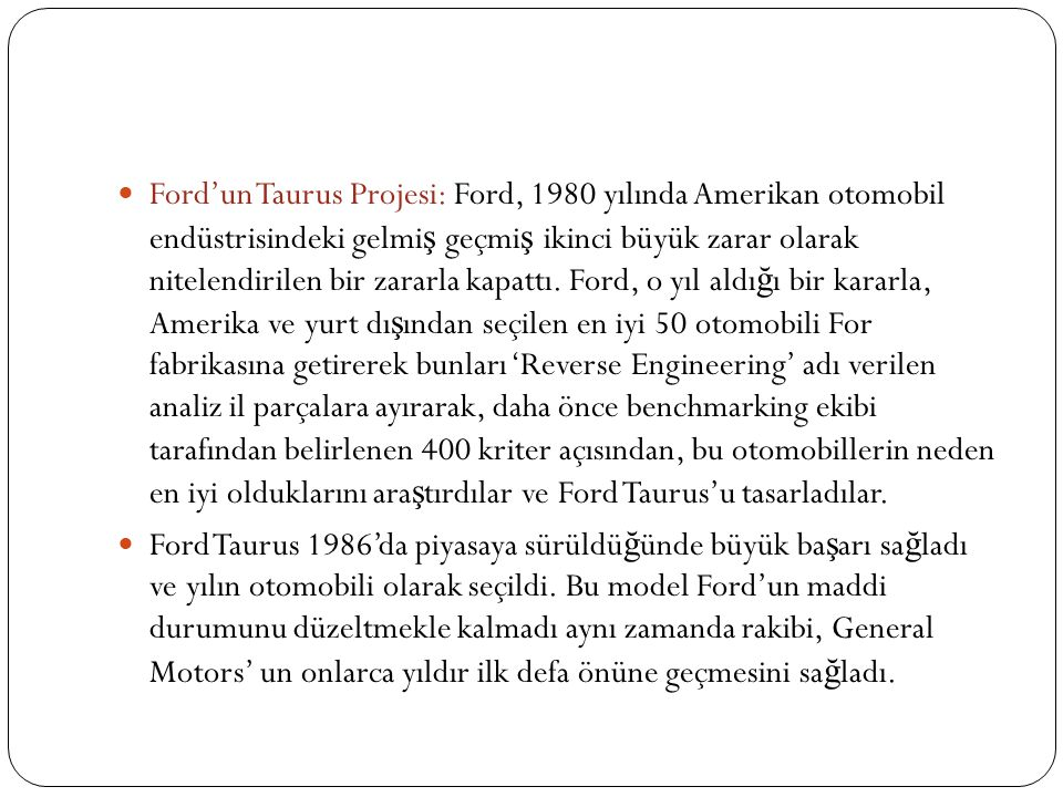 Ford'un Taurus Projesi: Ford, 1980 yılında Amerikan otomobil endüstrisindeki gelmiş geçmiş ikinci büyük zarar olarak nitelendirilen bir zararla kapattı. Ford, o yıl aldığı bir kararla, Amerika ve yurt dışından seçilen en iyi 50 otomobili For fabrikasına getirerek bunları 'Reverse Engineering' adı verilen analiz il parçalara ayırarak, daha önce benchmarking ekibi tarafından belirlenen 400 kriter açısından, bu otomobillerin neden en iyi olduklarını araştırdılar ve Ford Taurus'u tasarladılar.