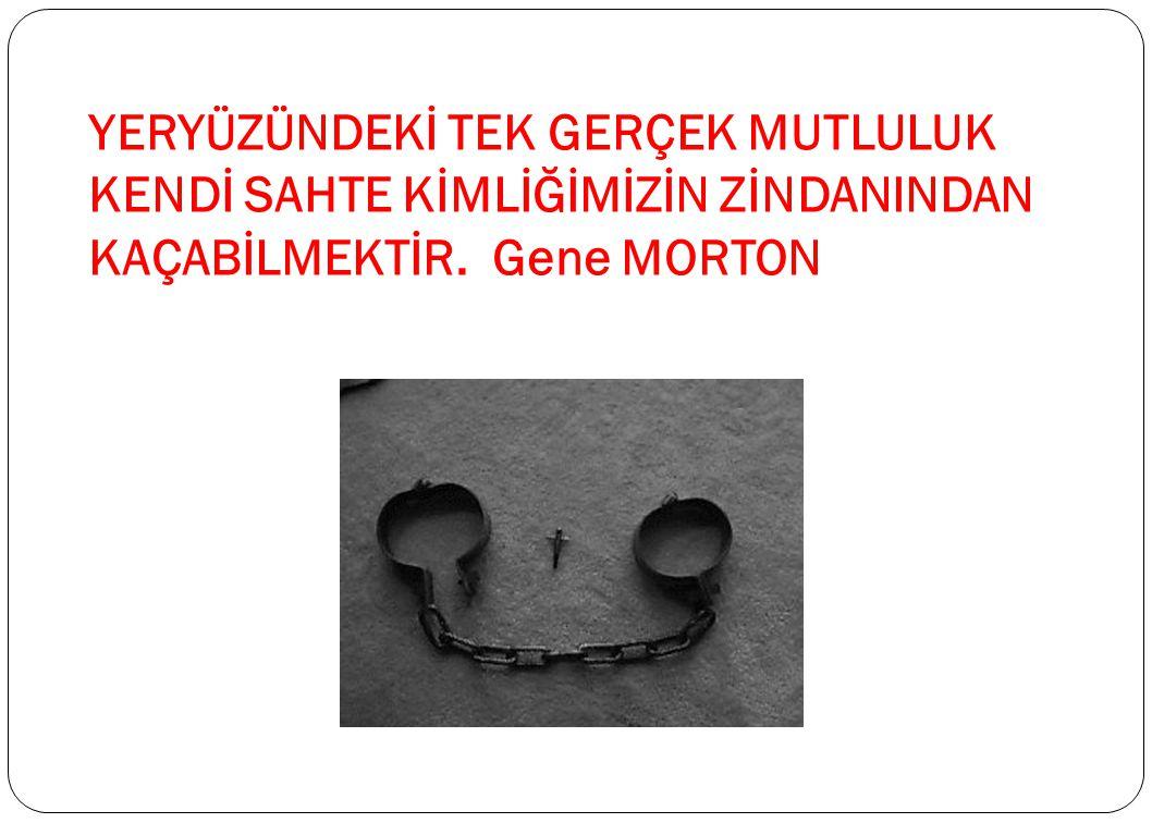 YERYÜZÜNDEKİ TEK GERÇEK MUTLULUK KENDİ SAHTE KİMLİĞİMİZİN ZİNDANINDAN KAÇABİLMEKTİR. Gene MORTON