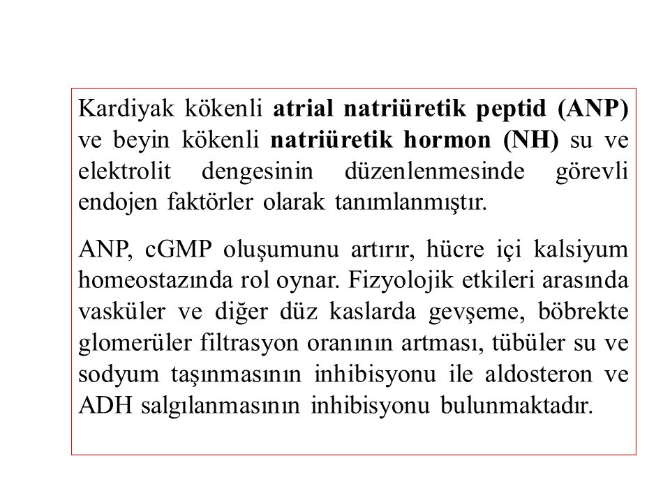 Kardiyak kökenli atrial natriüretik peptid (ANP) ve beyin kökenli natriüretik hormon (NH) su ve elektrolit dengesinin düzenlenmesinde görevli endojen faktörler olarak tanımlanmıştır.