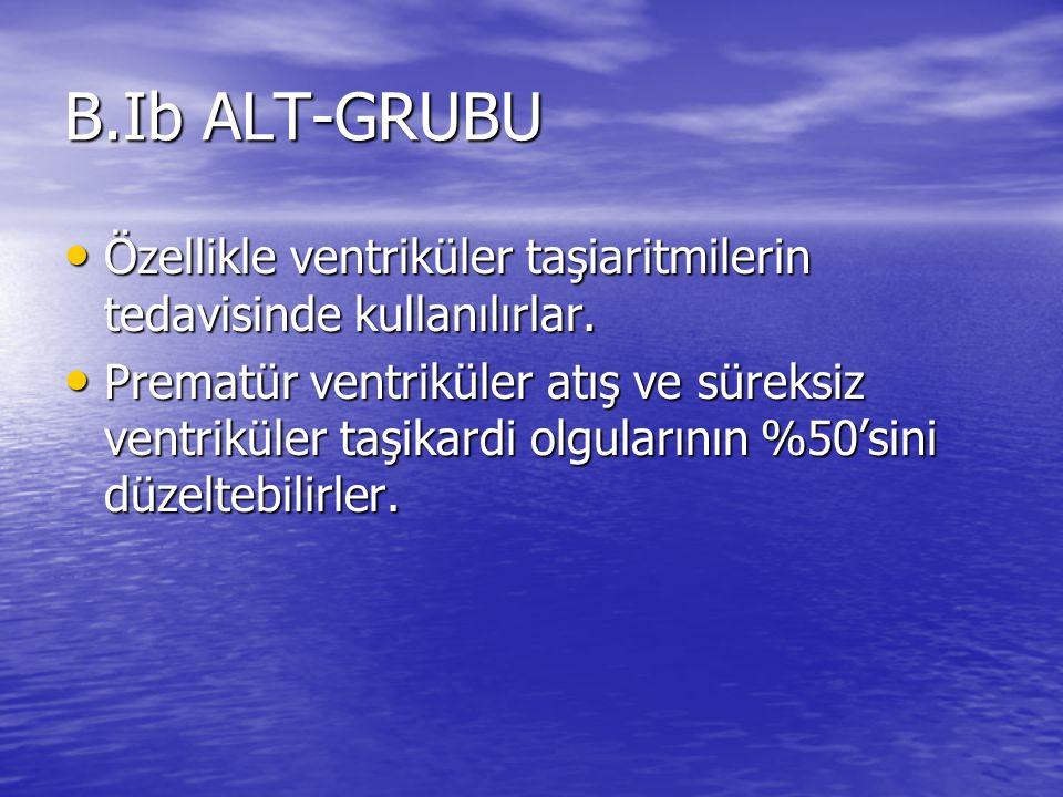 B.Ib ALT-GRUBU Özellikle ventriküler taşiaritmilerin tedavisinde kullanılırlar.