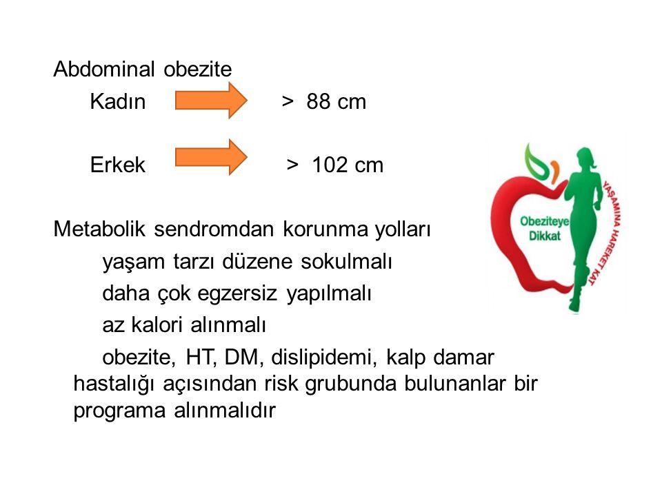 Abdominal obezite Kadın > 88 cm Erkek > 102 cm Metabolik sendromdan korunma yolları yaşam tarzı düzene sokulmalı daha çok egzersiz yapılmalı az kalori alınmalı obezite, HT, DM, dislipidemi, kalp damar hastalığı açısından risk grubunda bulunanlar bir programa alınmalıdır
