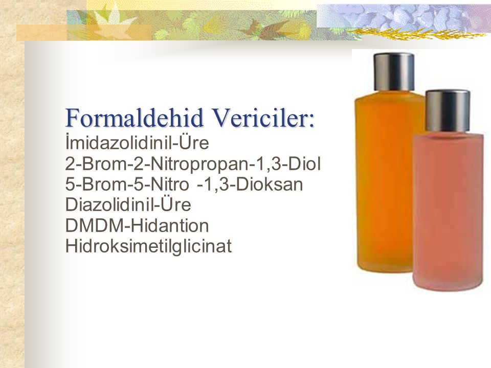 Formaldehid Vericiler: İmidazolidinil-Üre 2-Brom-2-Nitropropan-1,3-Diol 5-Brom-5-Nitro -1,3-Dioksan Diazolidinil-Üre DMDM-Hidantion Hidroksimetilglicinat