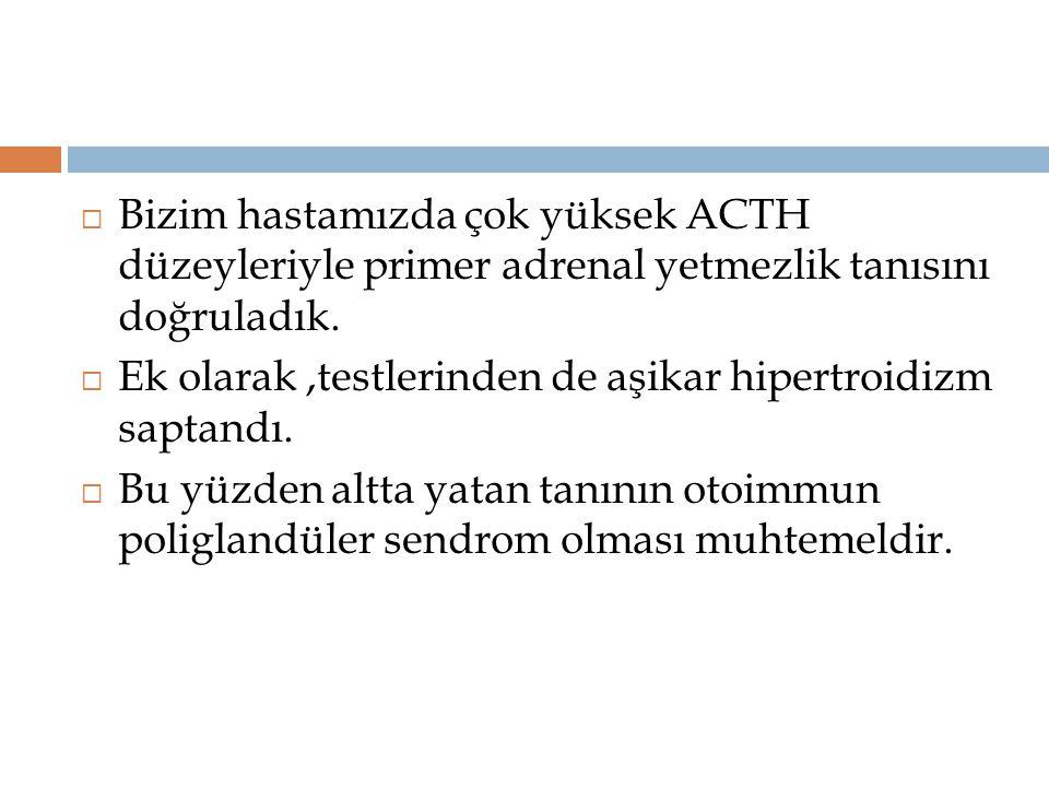Bizim hastamızda çok yüksek ACTH düzeyleriyle primer adrenal yetmezlik tanısını doğruladık.