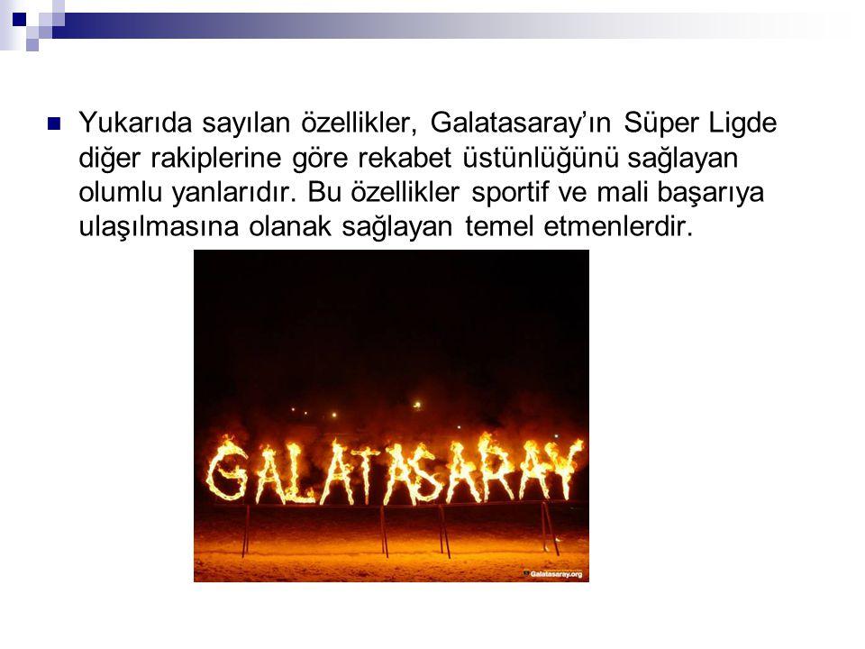 Yukarıda sayılan özellikler, Galatasaray'ın Süper Ligde diğer rakiplerine göre rekabet üstünlüğünü sağlayan olumlu yanlarıdır.