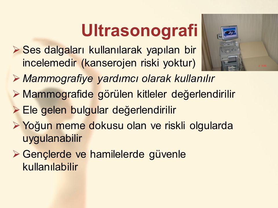 Ultrasonografi Ses dalgaları kullanılarak yapılan bir incelemedir (kanserojen riski yoktur) Mammografiye yardımcı olarak kullanılır.