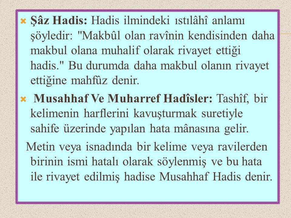 Şâz Hadis: Hadis ilmindeki ıstılâhî anlamı şöyledir: Makbûl olan ravînin kendisinden daha makbul olana muhalif olarak rivayet ettiği hadis. Bu durumda daha makbul olanın rivayet ettiğine mahfûz denir.