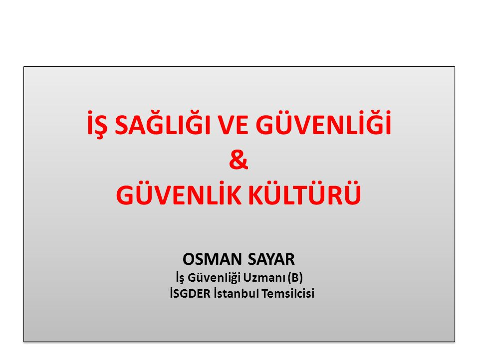 İŞ SAĞLIĞI VE GÜVENLİĞİ & GÜVENLİK KÜLTÜRÜ OSMAN SAYAR İş Güvenliği Uzmanı (B) İSGDER İstanbul Temsilcisi