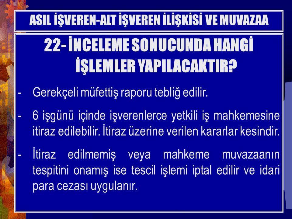 22- İNCELEME SONUCUNDA HANGİ İŞLEMLER YAPILACAKTIR