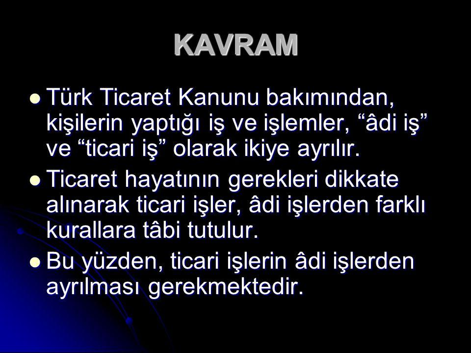 KAVRAM Türk Ticaret Kanunu bakımından, kişilerin yaptığı iş ve işlemler, âdi iş ve ticari iş olarak ikiye ayrılır.
