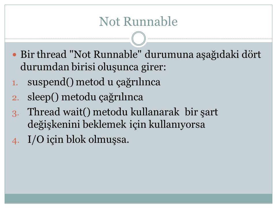 Not Runnable Bir thread Not Runnable durumuna aşağıdaki dört durumdan birisi oluşunca girer: suspend() metod u çağrılınca.