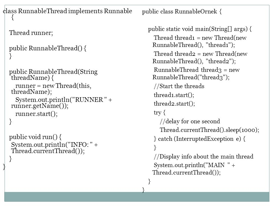 class RunnableThread implements Runnable { Thread runner; public RunnableThread() { } public RunnableThread(String threadName) { runner = new Thread(this, threadName); System.out.println( RUNNER + runner.getName()); runner.start(); public void run() { System.out.println( INFO: + Thread.currentThread());