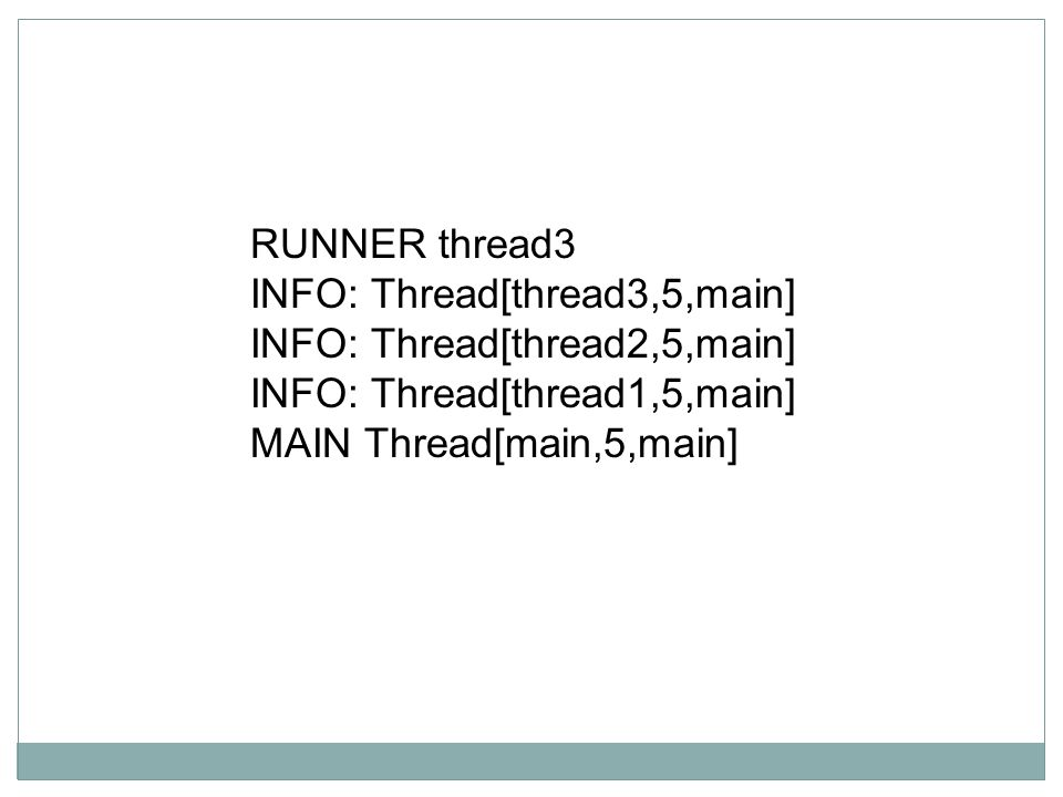 RUNNER thread3 INFO: Thread[thread3,5,main] INFO: Thread[thread2,5,main] INFO: Thread[thread1,5,main]
