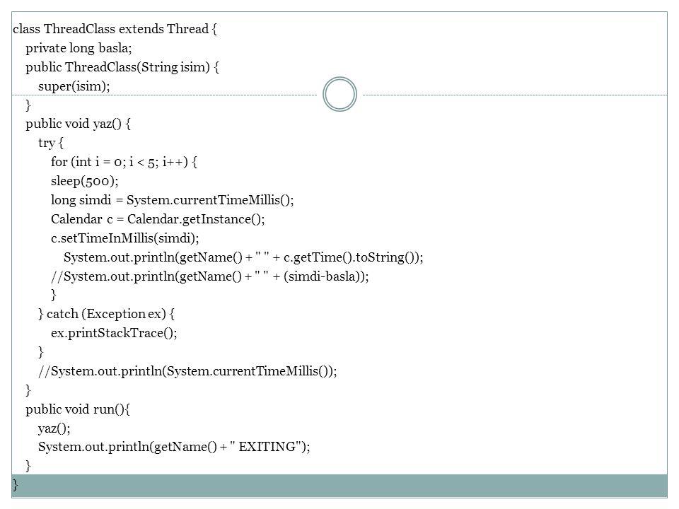 class ThreadClass extends Thread { private long basla; public ThreadClass(String isim) { super(isim); } public void yaz() { try { for (int i = 0; i < 5; i++) { sleep(500); long simdi = System.currentTimeMillis(); Calendar c = Calendar.getInstance(); c.setTimeInMillis(simdi); System.out.println(getName() + + c.getTime().toString()); //System.out.println(getName() + + (simdi-basla)); } catch (Exception ex) { ex.printStackTrace(); //System.out.println(System.currentTimeMillis()); public void run(){ yaz(); System.out.println(getName() + EXITING );