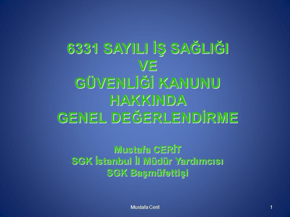 6331 SAYILI İŞ SAĞLIĞI VE GÜVENLİĞİ KANUNU HAKKINDA GENEL DEĞERLENDİRME Mustafa CERİT SGK İstanbul İl Müdür Yardımcısı SGK Başmüfettişi