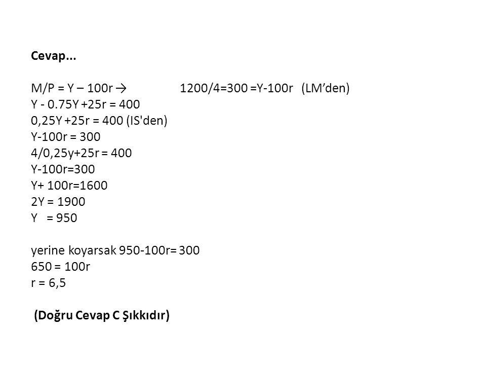 Cevap... M/P = Y – 100r → 1200/4=300 =Y-100r (LM'den) Y - 0.75Y +25r = 400 0,25Y +25r = 400 (IS den) Y-100r = 300 4/0,25y+25r = 400.