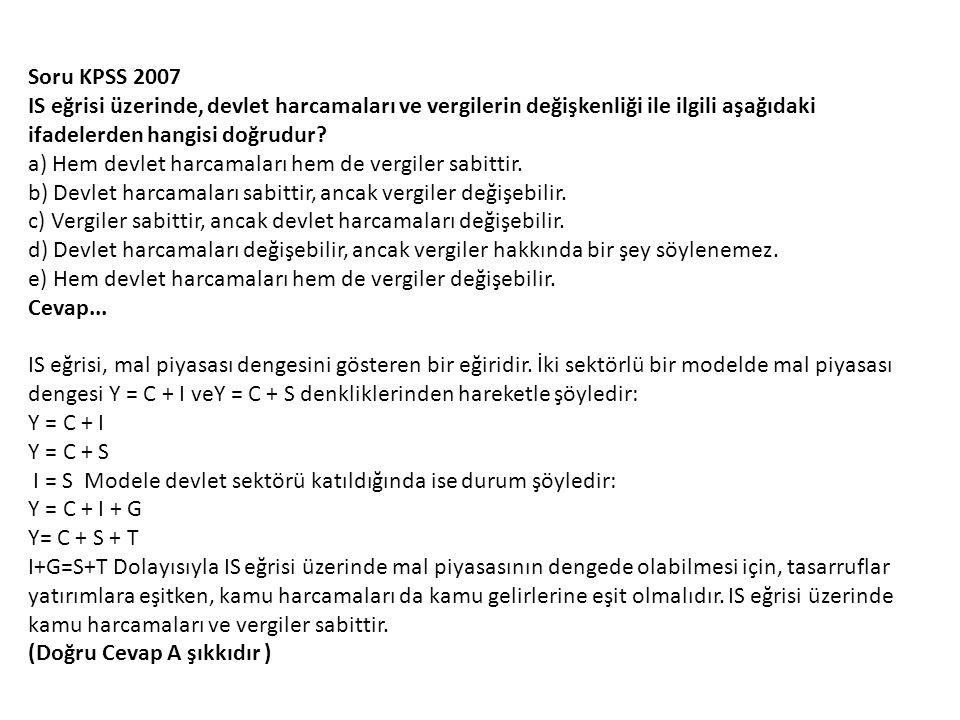 Soru KPSS 2007 IS eğrisi üzerinde, devlet harcamaları ve vergilerin değişkenliği ile ilgili aşağıdaki ifadelerden hangisi doğrudur