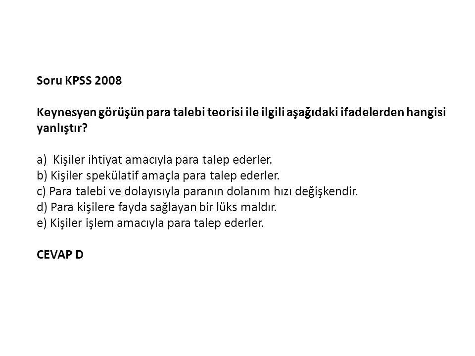 Soru KPSS 2008 Keynesyen görüşün para talebi teorisi ile ilgili aşağıdaki ifadelerden hangisi yanlıştır