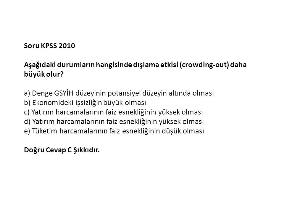 Soru KPSS 2010 Aşağıdaki durumların hangisinde dışlama etkisi (crowding-out) daha büyük olur