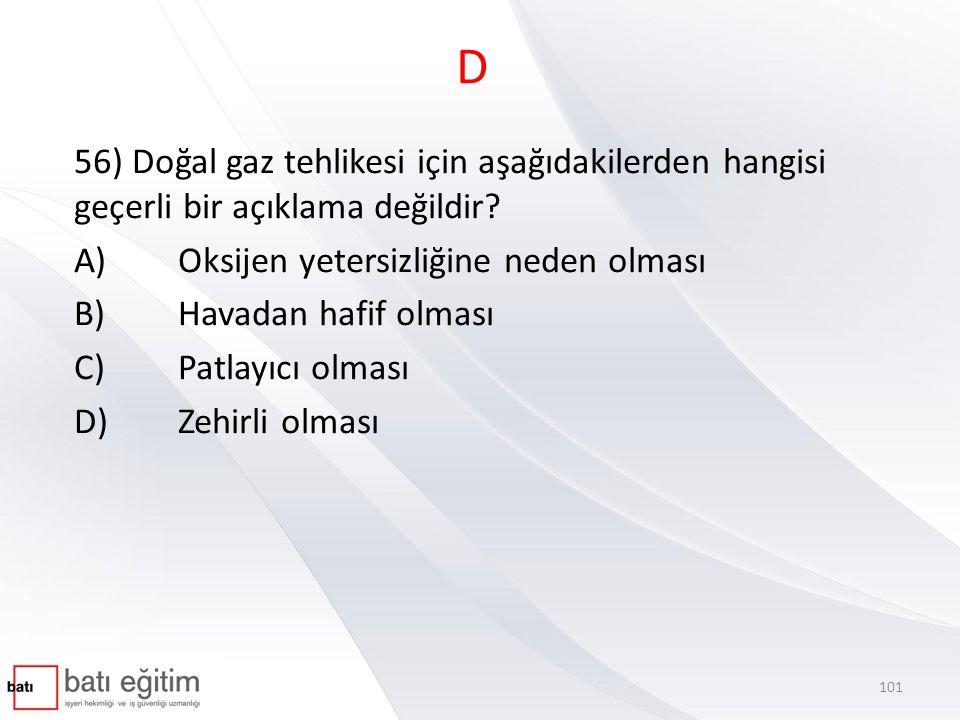D 56) Doğal gaz tehlikesi için aşağıdakilerden hangisi geçerli bir açıklama değildir A) Oksijen yetersizliğine neden olması.