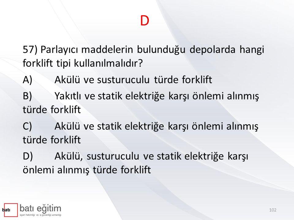 D 57) Parlayıcı maddelerin bulunduğu depolarda hangi forklift tipi kullanılmalıdır A) Akülü ve susturuculu türde forklift.