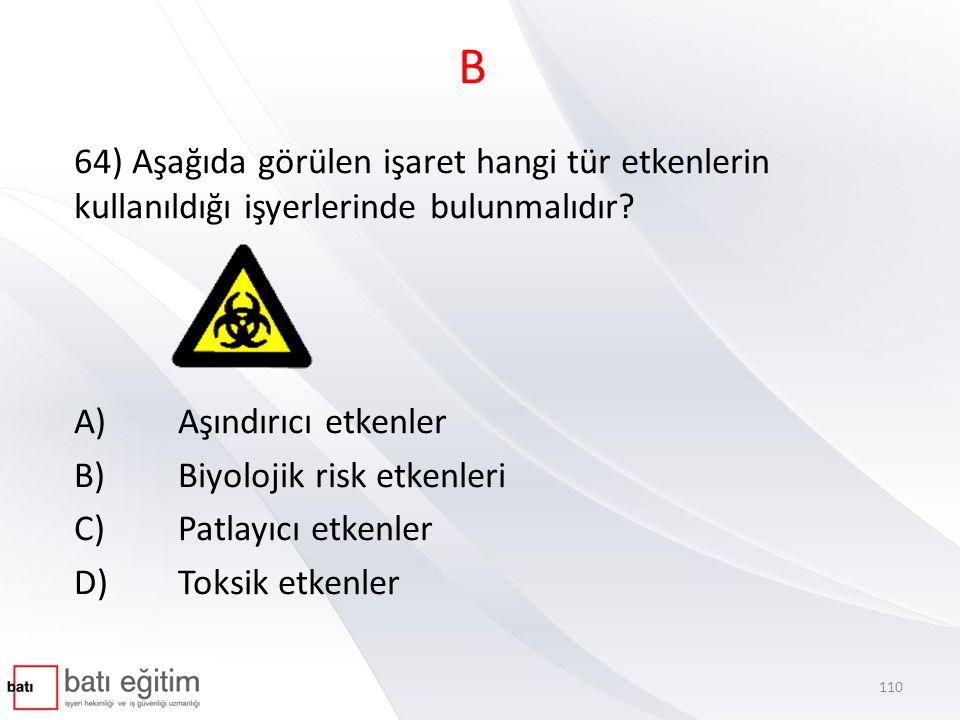 B 64) Aşağıda görülen işaret hangi tür etkenlerin kullanıldığı işyerlerinde bulunmalıdır A) Aşındırıcı etkenler.