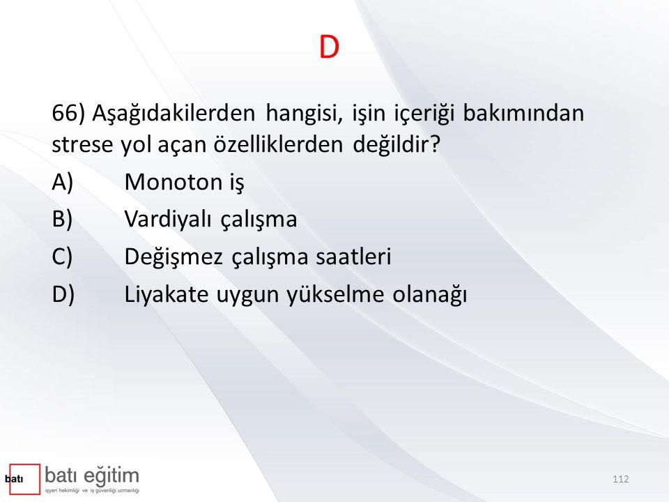 D 66) Aşağıdakilerden hangisi, işin içeriği bakımından strese yol açan özelliklerden değildir A) Monoton iş.