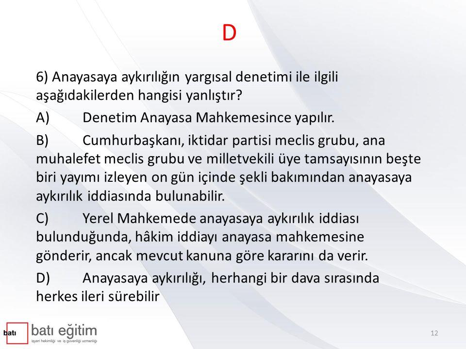 D 6) Anayasaya aykırılığın yargısal denetimi ile ilgili aşağıdakilerden hangisi yanlıştır A) Denetim Anayasa Mahkemesince yapılır.