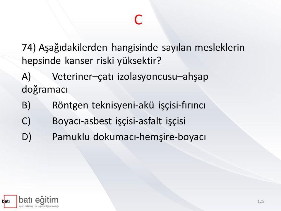 C 74) Aşağıdakilerden hangisinde sayılan mesleklerin hepsinde kanser riski yüksektir A) Veteriner–çatı izolasyoncusu–ahşap doğramacı.