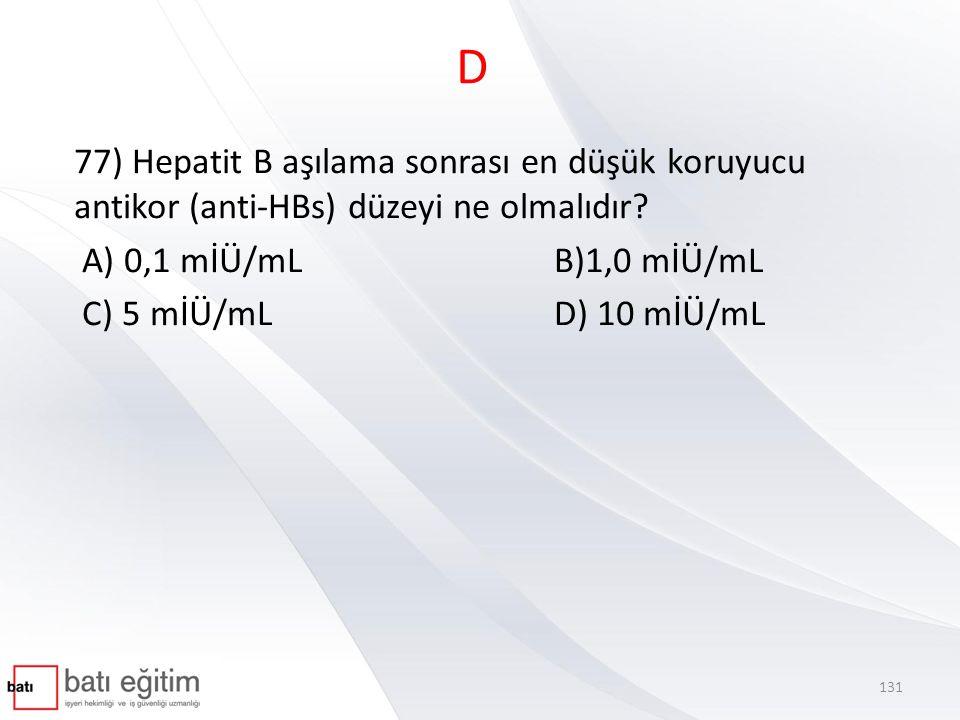 D 77) Hepatit B aşılama sonrası en düşük koruyucu antikor (anti-HBs) düzeyi ne olmalıdır A) 0,1 mİÜ/mL B)1,0 mİÜ/mL.