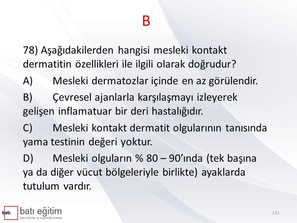 B 78) Aşağıdakilerden hangisi mesleki kontakt dermatitin özellikleri ile ilgili olarak doğrudur A) Mesleki dermatozlar içinde en az görülendir.