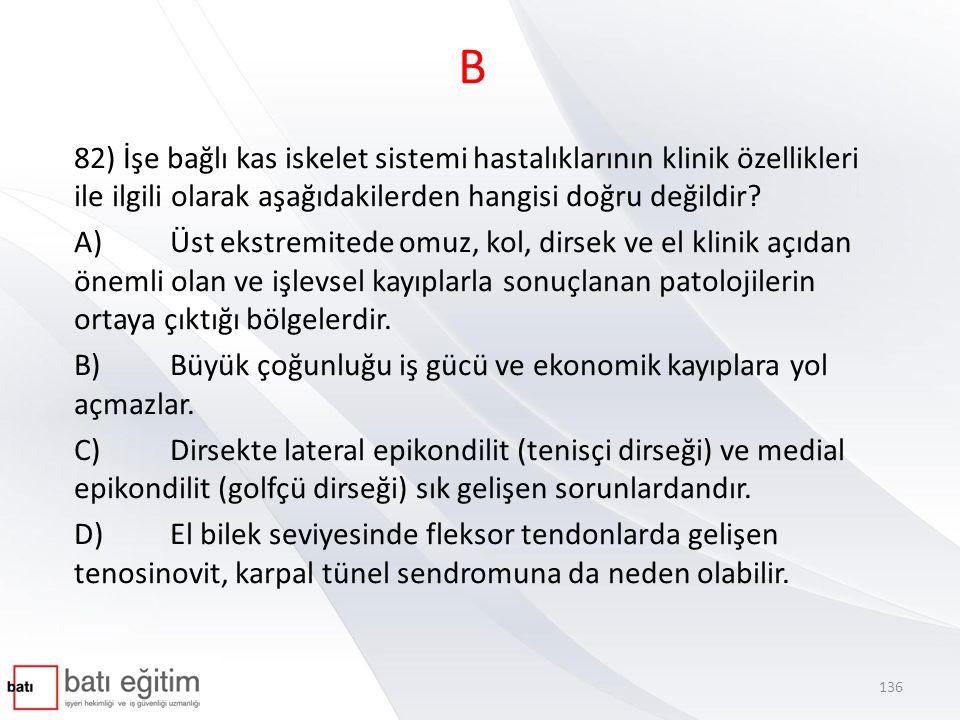 B 82) İşe bağlı kas iskelet sistemi hastalıklarının klinik özellikleri ile ilgili olarak aşağıdakilerden hangisi doğru değildir