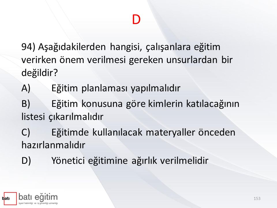 D 94) Aşağıdakilerden hangisi, çalışanlara eğitim verirken önem verilmesi gereken unsurlardan bir değildir