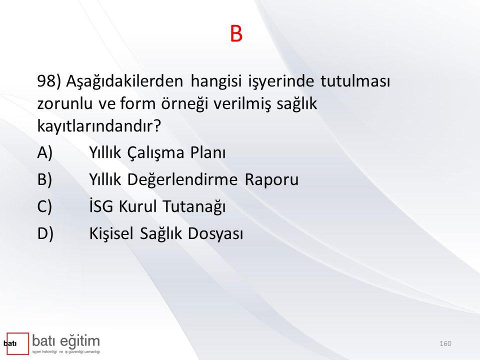 B 98) Aşağıdakilerden hangisi işyerinde tutulması zorunlu ve form örneği verilmiş sağlık kayıtlarındandır