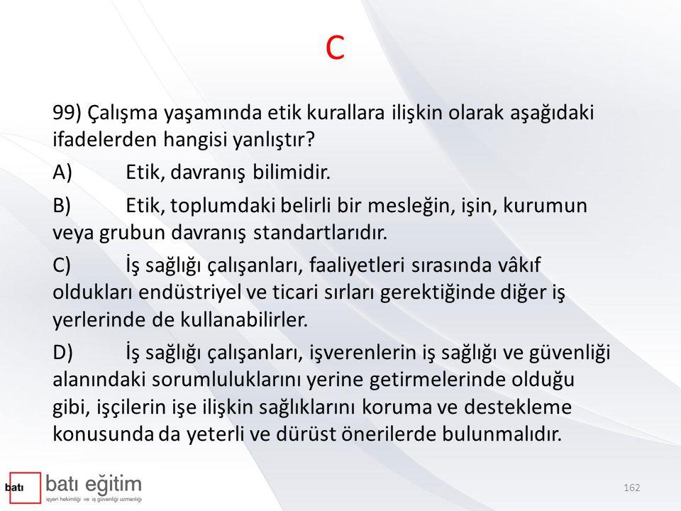 C 99) Çalışma yaşamında etik kurallara ilişkin olarak aşağıdaki ifadelerden hangisi yanlıştır A) Etik, davranış bilimidir.