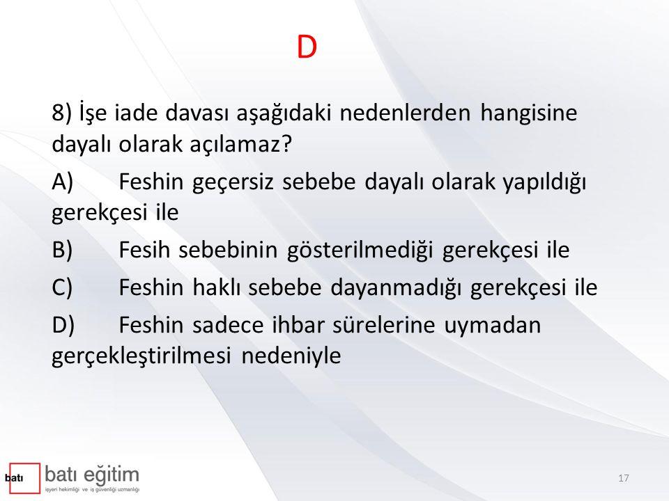 D 8) İşe iade davası aşağıdaki nedenlerden hangisine dayalı olarak açılamaz A) Feshin geçersiz sebebe dayalı olarak yapıldığı gerekçesi ile.