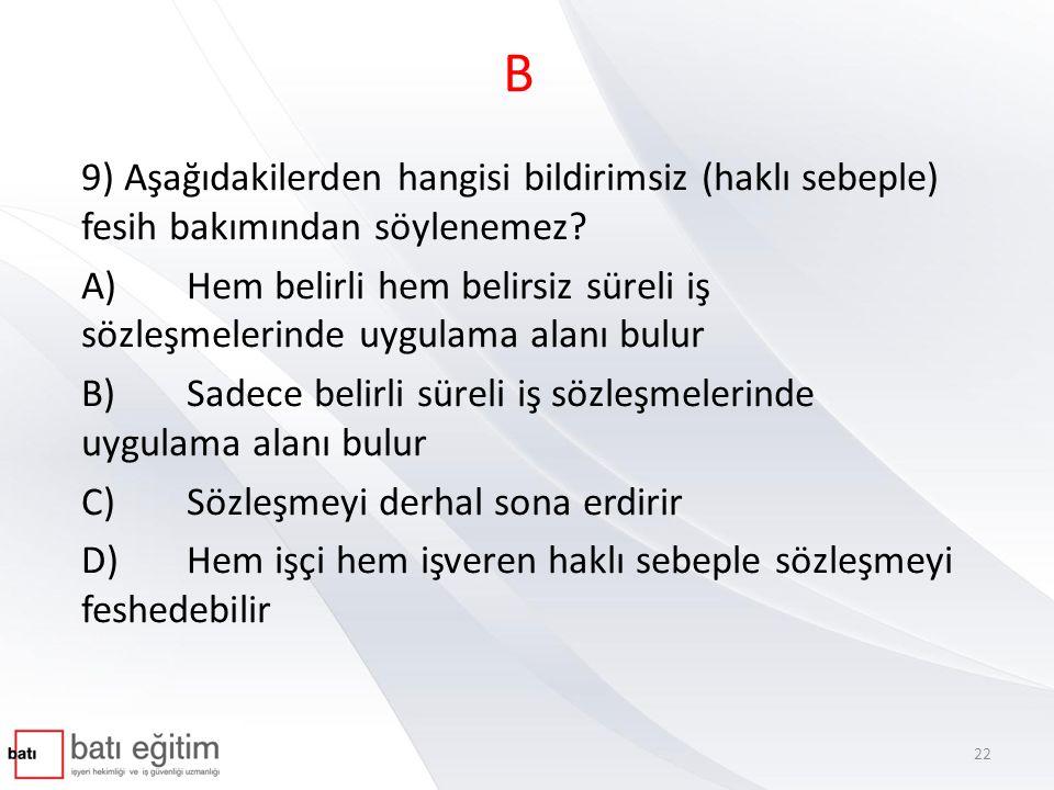 B 9) Aşağıdakilerden hangisi bildirimsiz (haklı sebeple) fesih bakımından söylenemez