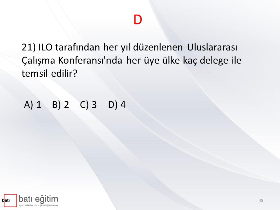 D 21) ILO tarafından her yıl düzenlenen Uluslararası Çalışma Konferansı nda her üye ülke kaç delege ile temsil edilir