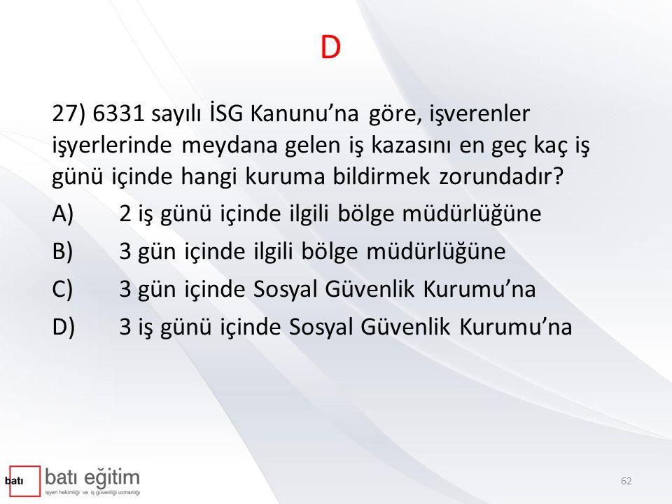 D 27) 6331 sayılı İSG Kanunu'na göre, işverenler işyerlerinde meydana gelen iş kazasını en geç kaç iş günü içinde hangi kuruma bildirmek zorundadır