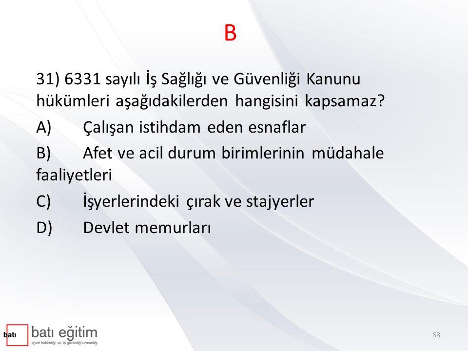B 31) 6331 sayılı İş Sağlığı ve Güvenliği Kanunu hükümleri aşağıdakilerden hangisini kapsamaz A) Çalışan istihdam eden esnaflar.