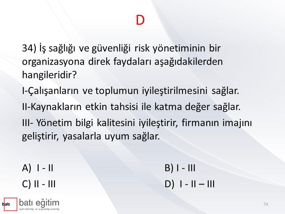 D 34) İş sağlığı ve güvenliği risk yönetiminin bir organizasyona direk faydaları aşağıdakilerden hangileridir