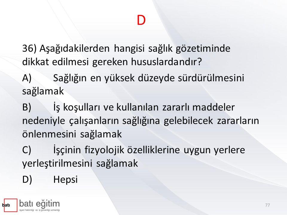 D 36) Aşağıdakilerden hangisi sağlık gözetiminde dikkat edilmesi gereken hususlardandır A) Sağlığın en yüksek düzeyde sürdürülmesini sağlamak.