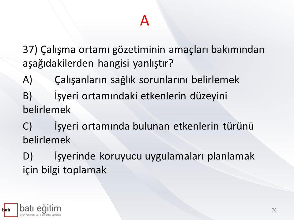 A 37) Çalışma ortamı gözetiminin amaçları bakımından aşağıdakilerden hangisi yanlıştır A) Çalışanların sağlık sorunlarını belirlemek.