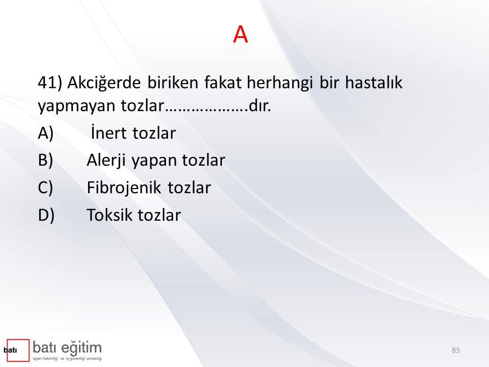A 41) Akciğerde biriken fakat herhangi bir hastalık yapmayan tozlar……………….dır. A) İnert tozlar. B) Alerji yapan tozlar.