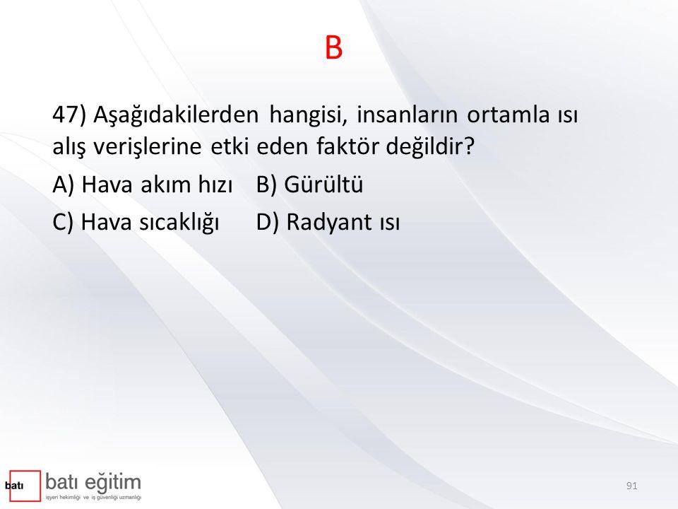 B 47) Aşağıdakilerden hangisi, insanların ortamla ısı alış verişlerine etki eden faktör değildir A) Hava akım hızı B) Gürültü.